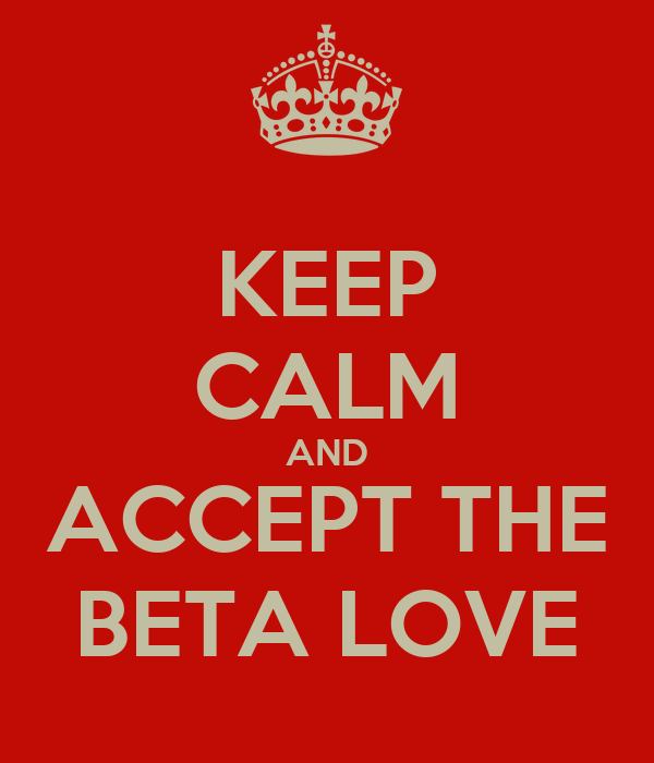 KEEP CALM AND ACCEPT THE BETA LOVE