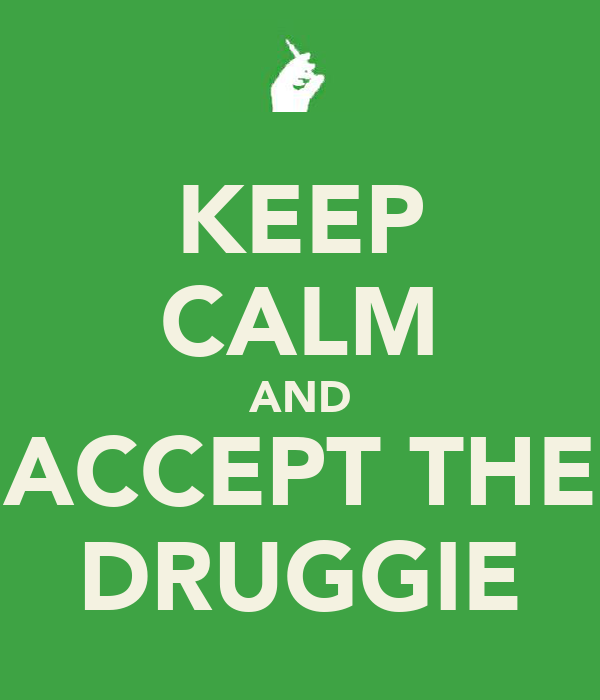 KEEP CALM AND ACCEPT THE DRUGGIE