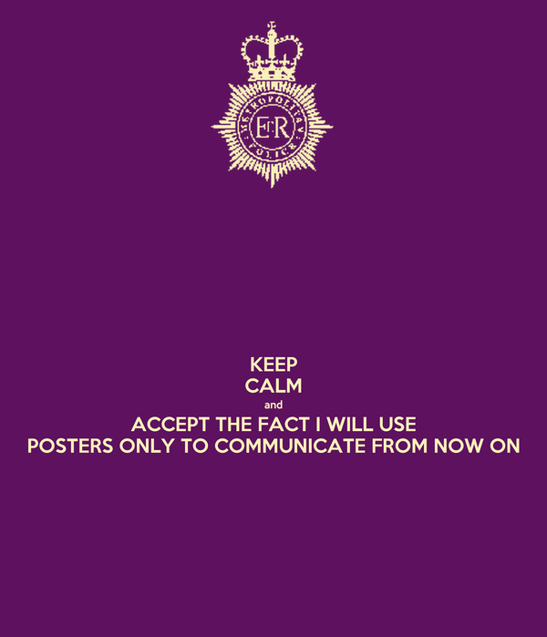 KEEP CALM and ACCEPT THE FACT I WILL USE POSTERS ONLY TO COMMUNICATE FROM NOW ON