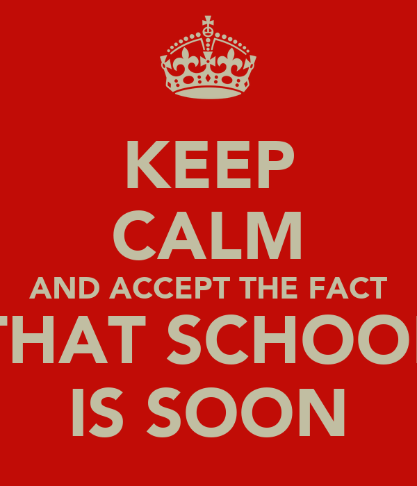 KEEP CALM AND ACCEPT THE FACT THAT SCHOOL IS SOON