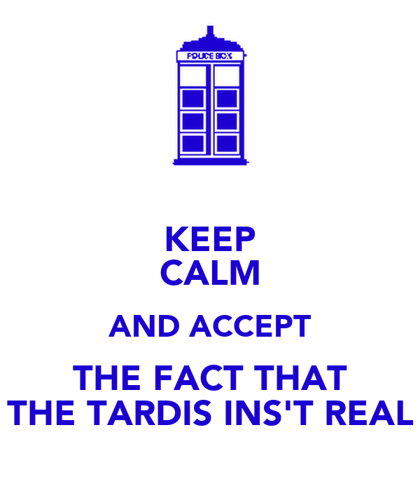 KEEP CALM AND ACCEPT THE FACT THAT THE TARDIS INS'T REAL