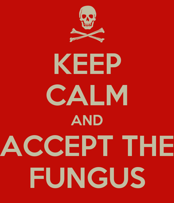 KEEP CALM AND ACCEPT THE FUNGUS