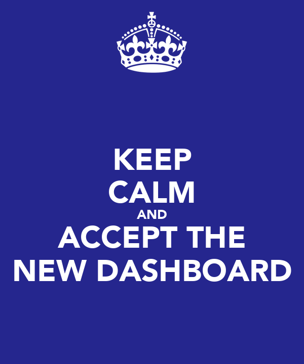 KEEP CALM AND ACCEPT THE NEW DASHBOARD