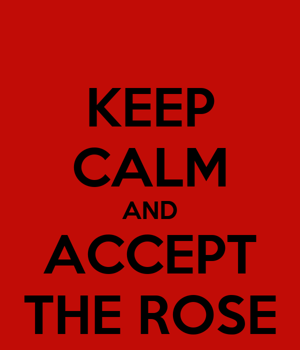 KEEP CALM AND ACCEPT THE ROSE