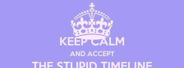 KEEP CALM AND ACCEPT THE STUPID TIMELINE