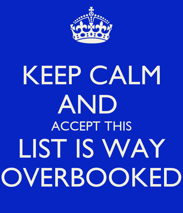 KEEP CALM AND  ACCEPT THIS LIST IS WAY OVERBOOKED