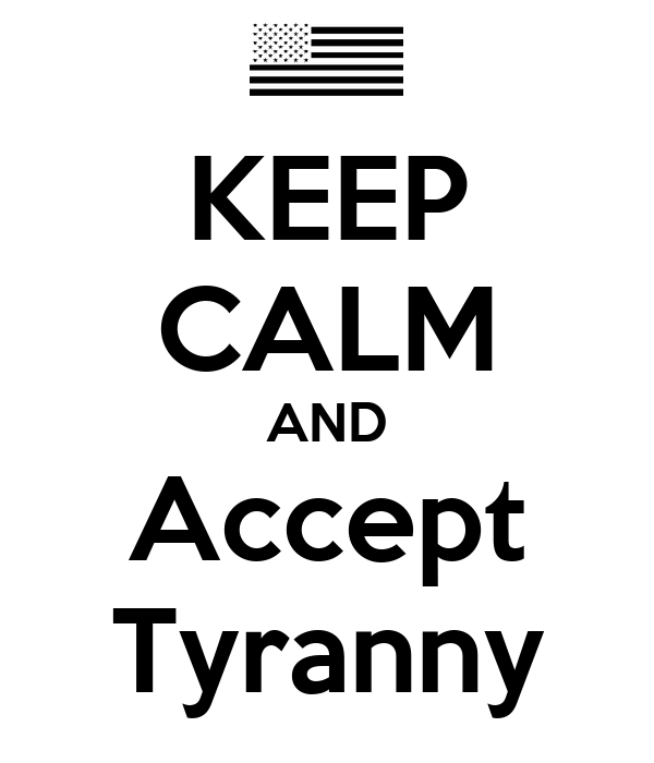 KEEP CALM AND Accept  Tyranny