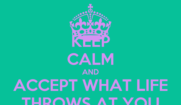 KEEP CALM AND ACCEPT WHAT LIFE THROWS AT YOU