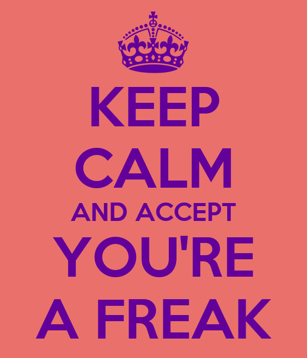 KEEP CALM AND ACCEPT YOU'RE A FREAK