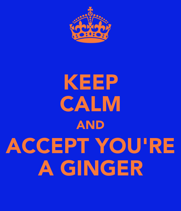 KEEP CALM AND ACCEPT YOU'RE A GINGER