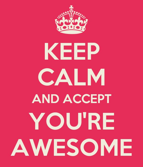 KEEP   CALM AND ACCEPT  YOU'RE  AWESOME