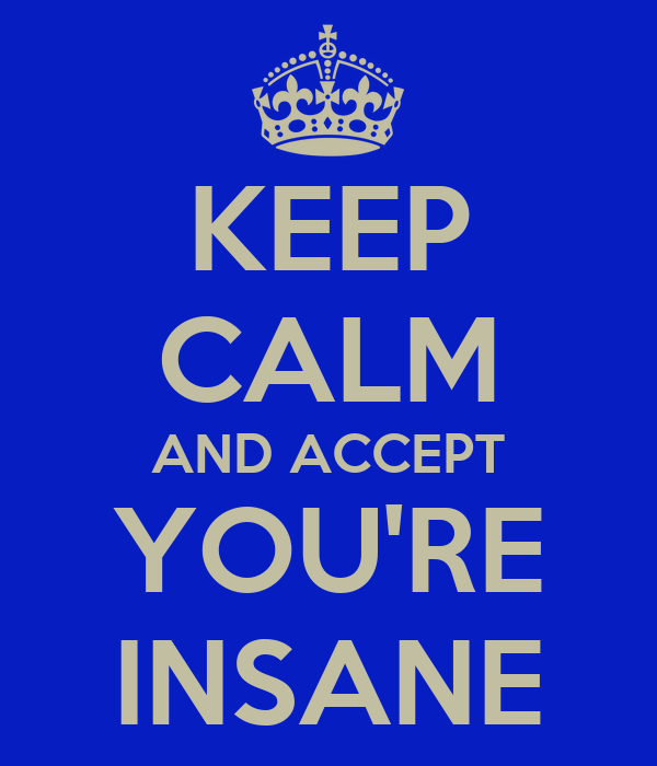 KEEP CALM AND ACCEPT YOU'RE INSANE