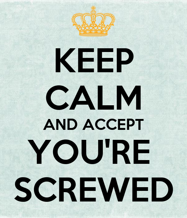 KEEP CALM AND ACCEPT YOU'RE  SCREWED
