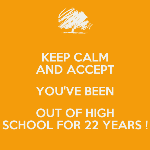 KEEP CALM AND ACCEPT YOU'VE BEEN OUT OF HIGH SCHOOL FOR 22 YEARS !