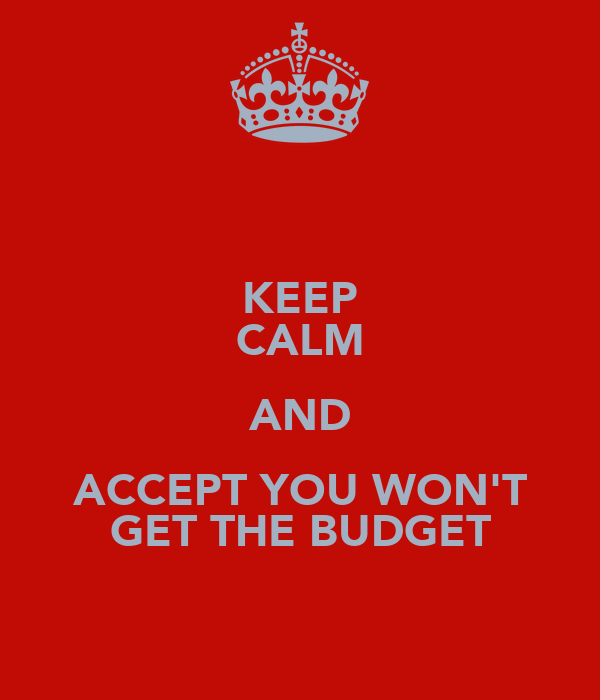 KEEP CALM AND ACCEPT YOU WON'T GET THE BUDGET