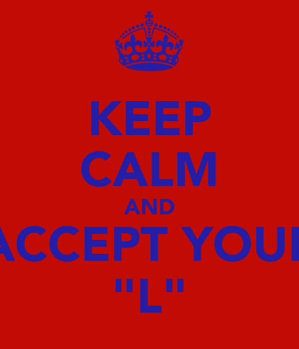 "KEEP CALM AND ACCEPT YOUR ""L"""