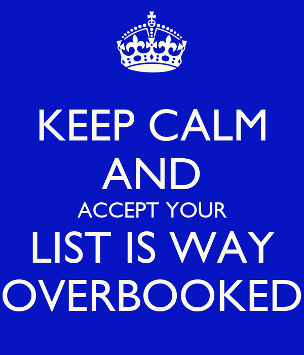 KEEP CALM AND ACCEPT YOUR LIST IS WAY OVERBOOKED