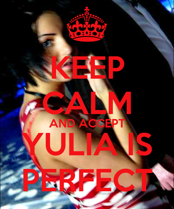 KEEP CALM AND ACCEPT YULIA IS PERFECT