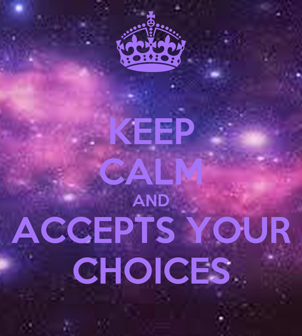 KEEP CALM AND ACCEPTS YOUR CHOICES
