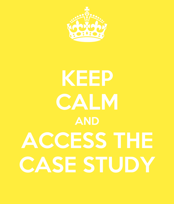 KEEP CALM AND ACCESS THE CASE STUDY
