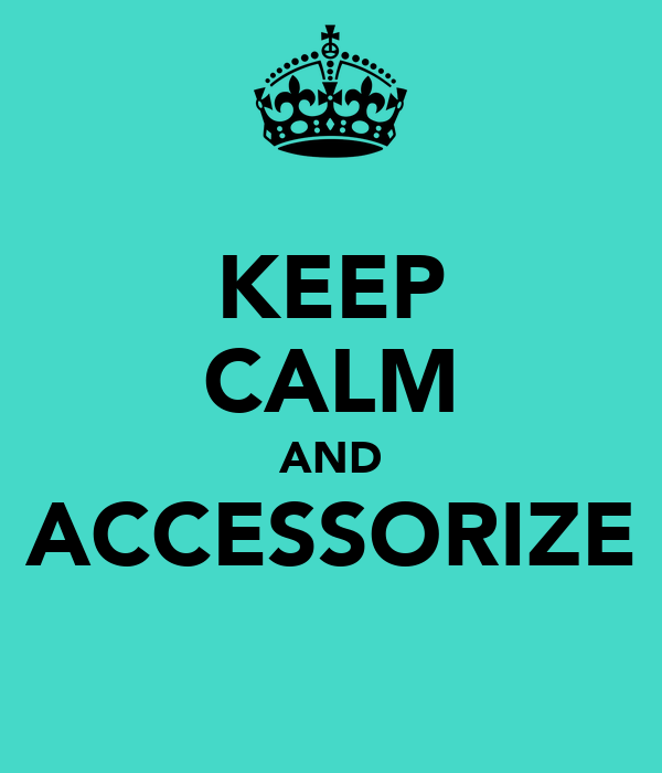 KEEP CALM AND ACCESSORIZE