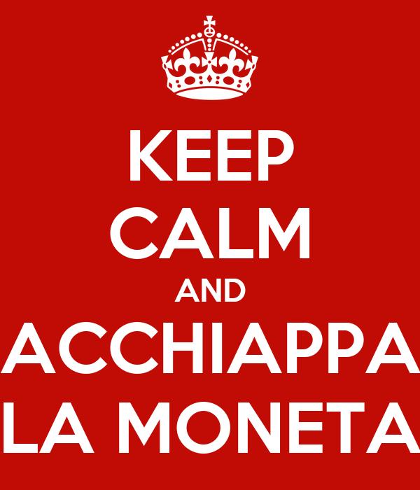 KEEP CALM AND ACCHIAPPA LA MONETA
