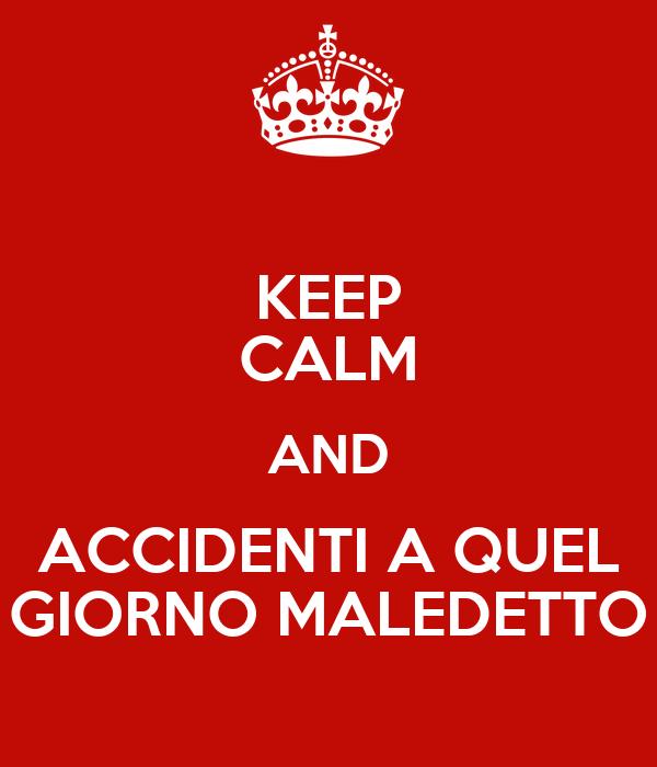 KEEP CALM AND ACCIDENTI A QUEL GIORNO MALEDETTO