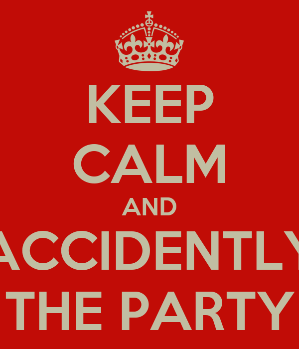 KEEP CALM AND ACCIDENTLY THE PARTY