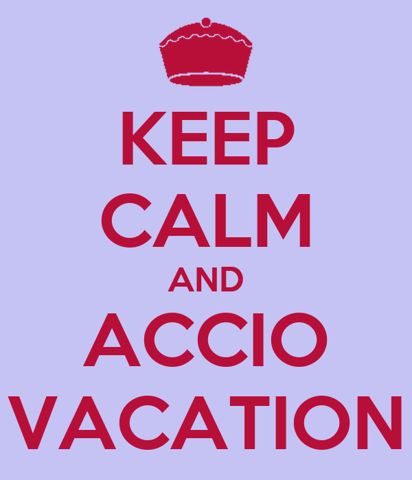 KEEP CALM AND ACCIO VACATION