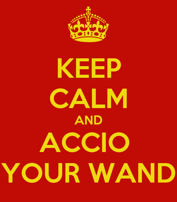 KEEP CALM AND ACCIO  YOUR WAND