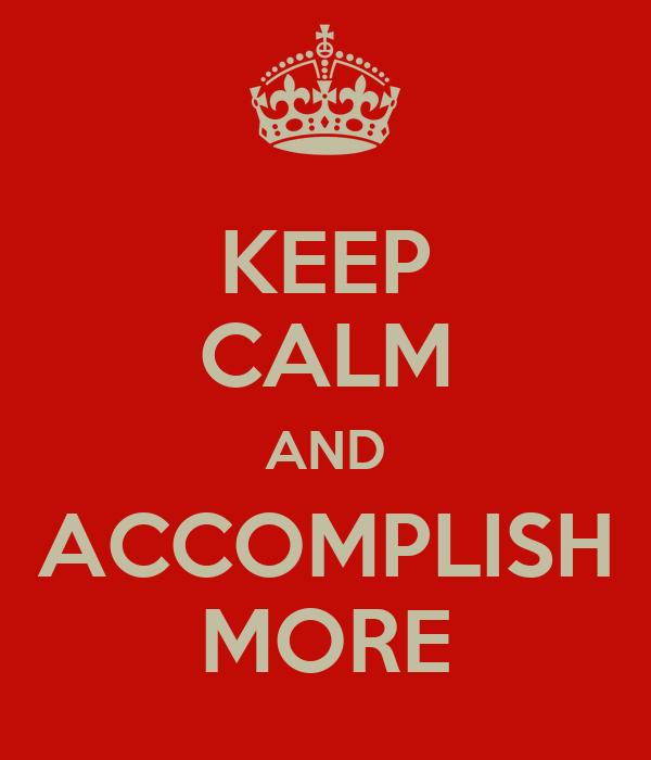 KEEP CALM AND ACCOMPLISH MORE