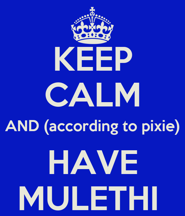 KEEP CALM AND (according to pixie) HAVE MULETHI