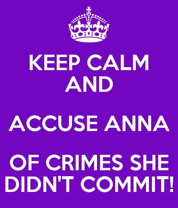 KEEP CALM AND ACCUSE ANNA OF CRIMES SHE DIDN'T COMMIT!