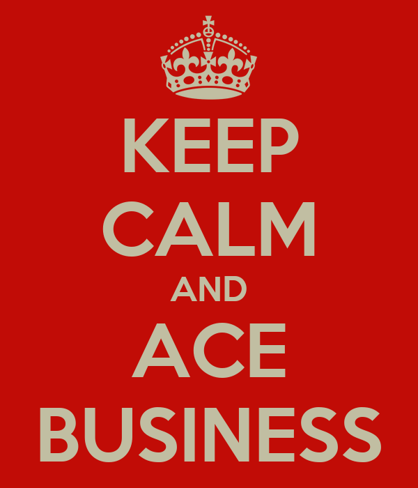 KEEP CALM AND ACE BUSINESS
