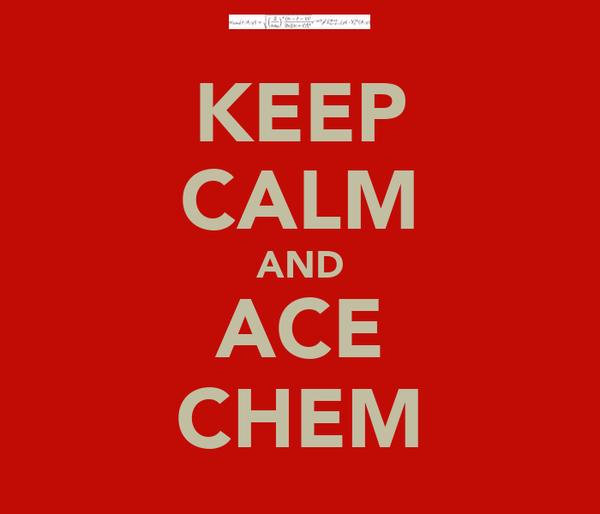 KEEP CALM AND ACE CHEM