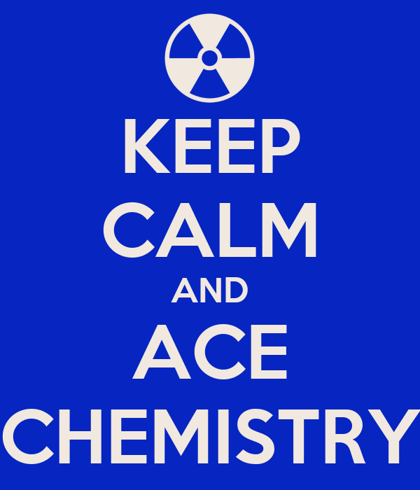 KEEP CALM AND ACE CHEMISTRY