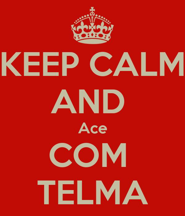 KEEP CALM AND  Ace COM  TELMA