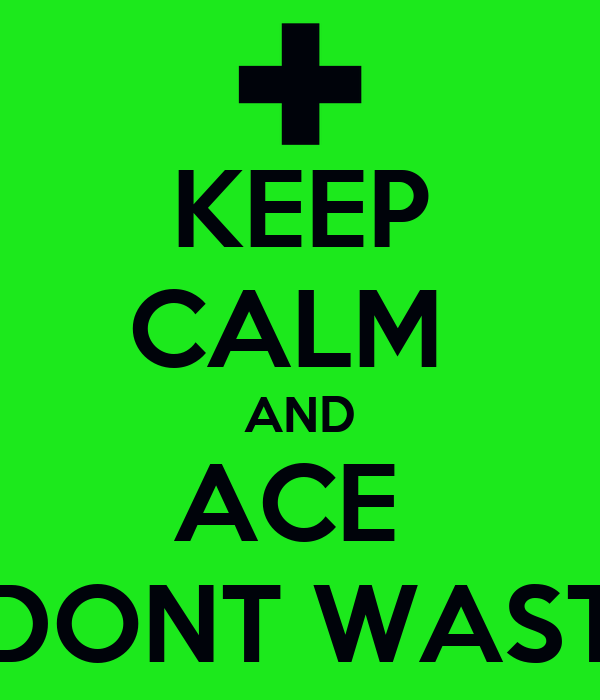KEEP CALM  AND ACE    DONT WASTE