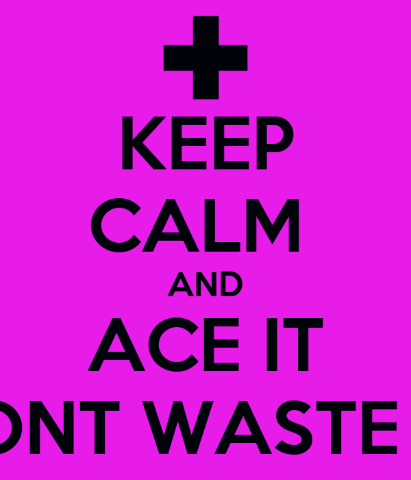KEEP CALM  AND ACE IT DONT WASTE IT