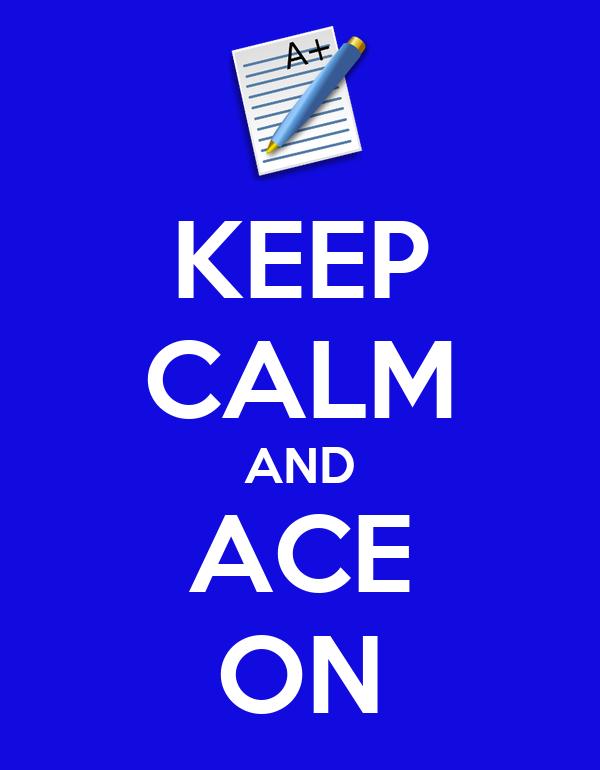 KEEP CALM AND ACE ON