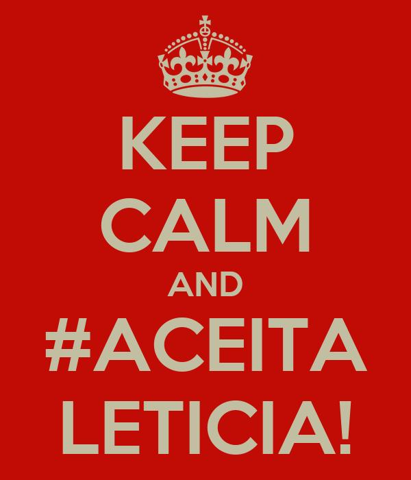 KEEP CALM AND #ACEITA LETICIA!
