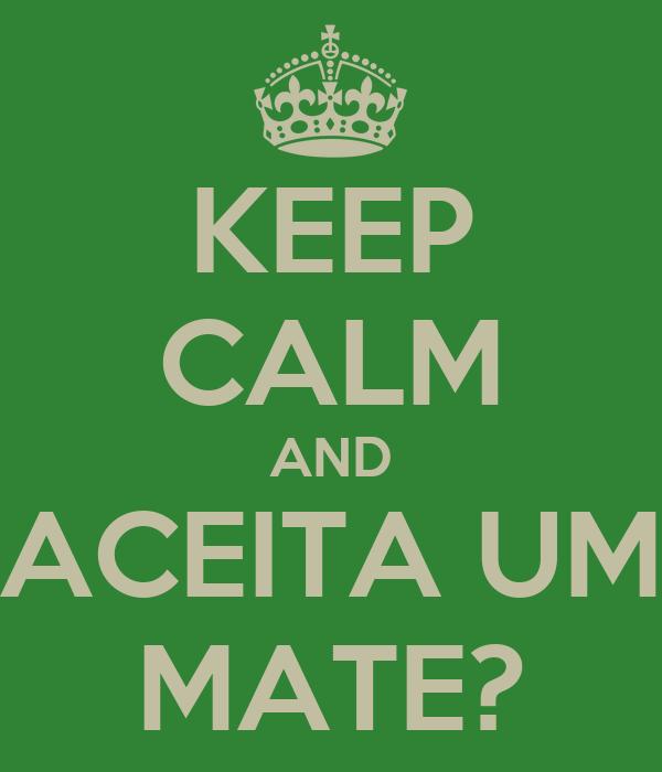 KEEP CALM AND ACEITA UM MATE?