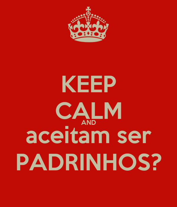 KEEP CALM AND aceitam ser PADRINHOS?