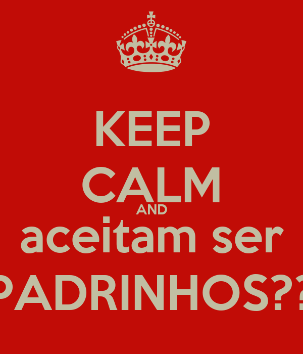KEEP CALM AND aceitam ser PADRINHOS??