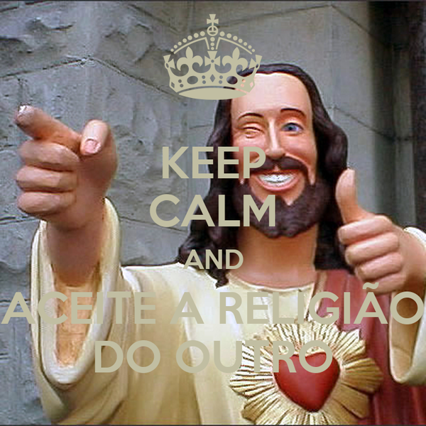 KEEP CALM AND ACEITE A RELIGIÃO DO OUTRO