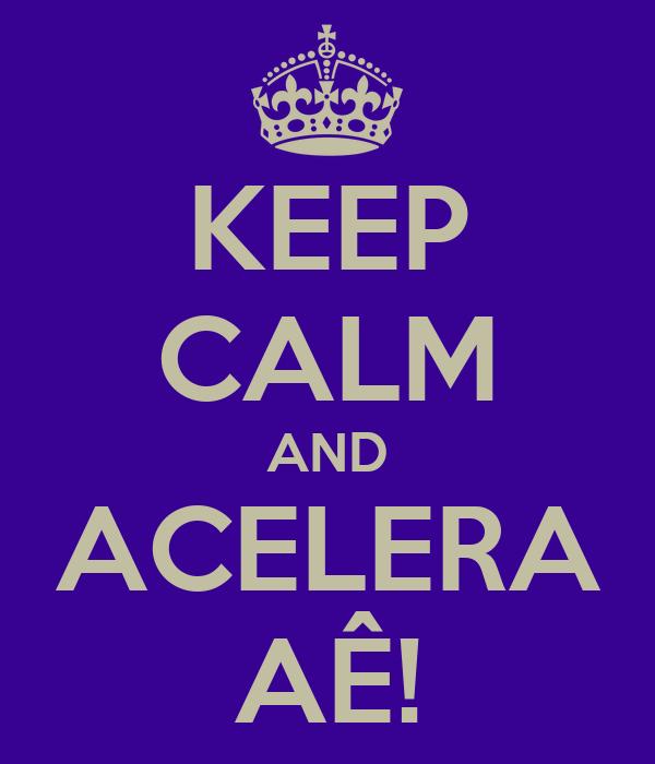 KEEP CALM AND ACELERA AÊ!