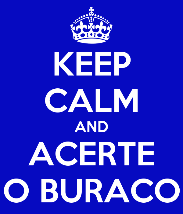KEEP CALM AND ACERTE O BURACO