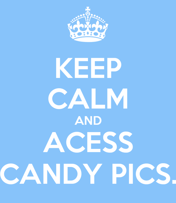 KEEP CALM AND ACESS CANDY PICS.