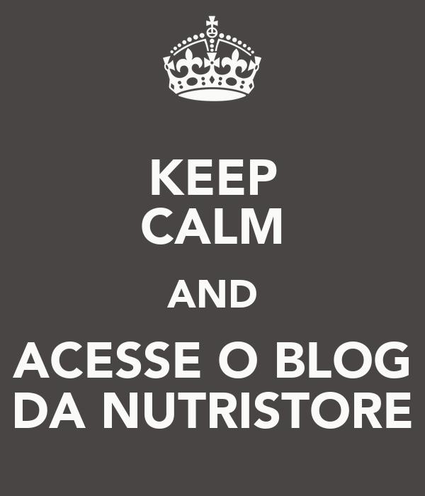 KEEP CALM AND ACESSE O BLOG DA NUTRISTORE