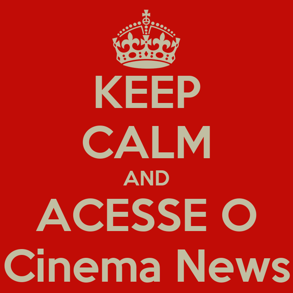 KEEP CALM AND ACESSE O Cinema News